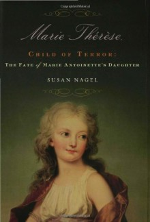 Marie-Thérèse, Child of Terror: The Fate of Marie Antoinette's Daughter - Susan Nagel