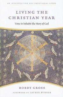Living the Christian Year: Time to Inhabit the Story of God - Bobby Gross, Lauren F. Winner