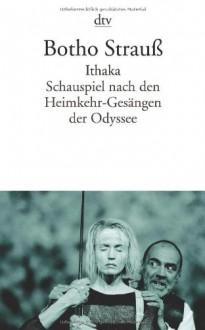 Ithaka: Schauspiel nach den Heimkehr-Gesängen der Odyssee - Botho Strauß