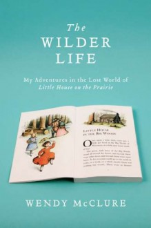 The Wilder Life: My Adventures in the Lost World of Little House on the Prairie - Wendy McClure
