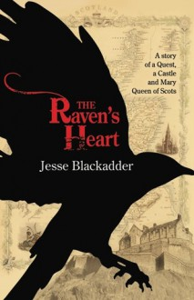 The Raven's Heart: A Story of a Quest, a Castle and Mary Queen of Scots - Jesse Blackadder