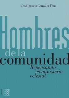 Hombres de La Comunidad: Repensando El Ministerio Eclesial - Jose Ignacio Gonzalez Faus