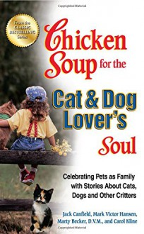 Chicken Soup for the Cat & Dog Lover's Soul: Celebrating Pets as Family with Stories About Cats, Dogs and Other Critters (Chicken Soup for the Soul) - Jack Canfield, Mark Victor Hansen, Carol Kline