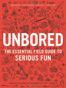 Unbored: The Essential Field Guide to Serious Fun - 'Elizabeth Foy Larsen', 'Joshua Glenn'