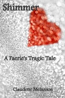 Shimmer: A Faerie's Tragic Tale - Claudette Melanson