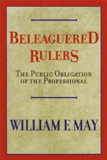 Beleaguered Rulers: The Public Obligation Of The Professional - William F. May