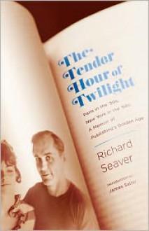 The Tender Hour of Twilight: Paris in the '50s, New York in the '60s: A Memoir of Publishing's Golden Age - Richard Seaver, James Salter, Jeannette Seaver