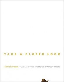 Take a Closer Look - Daniel Arasse