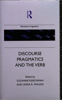 Discourse Pragmatics And The Verb: The Evidence From Romance - Suzanne Fleischman, Linda R. Waugh