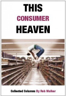 This Consumer Heaven - Rob Walker
