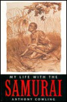 My Life with the Samurai: A POW in Indonesia - Anthony Crowling, Anthony Crowling