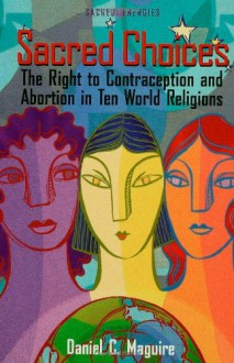 Sacred Choices: The Right to Contraception nd Abortion in Ten World Religions (Sacred Energies Series) - Daniel C. Maguire