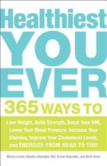 Healthiest You Ever: 365 Ways to Lose Weight, Build Strength, Boost Your BMI, Lower Your Blood Pressure, Increase Your Stamina, Improve Your Cholesterol Levels, and Energize from Head to Toe! - Meera Lester, Carolyn Dean, Susan Reynolds