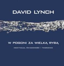 W pogoni za wielką rybą: Medytacja, Świadomość i Tworzenie - David Lynch, Jerzy Kozłowski