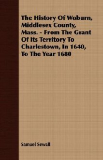 The History of Woburn, Middlesex County, Mass. - From the Grant of Its Territory to Charlestown, in 1640, to the Year 1680 - Samuel Sewall