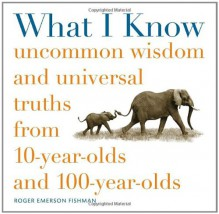 What I Know: Uncommon Wisdom and Universal Truths from 10-Year-Olds and 100-Year-Olds - Roger Fishman