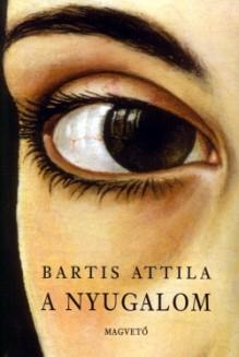 A nyugalom - Attila Bartis