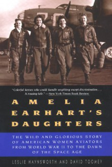 Amelia Earhart's Daughters: The Wild And Glorious Story Of American Women Aviators From World War II To The Dawn Of The Space Age - Leslie Haynsworth, David Toomey