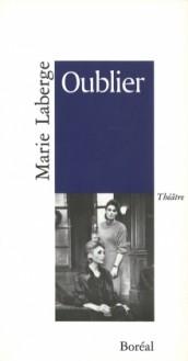 Oublier: Théâtre - Marie Laberge