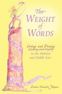 The Weight of Words: Dieting and Dying Living and Dining in the Midwest and Middle East - Sandra Johnson