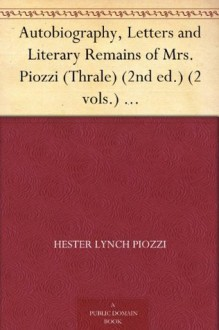 Autobiography, Letters and Literary Remains of Mrs. Piozzi (Thrale) (2nd ed.) (2 vols.) Edited with notes and Introductory Account of her life and writings - Hester Lynch Piozzi