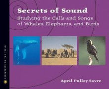 Secrets of Sound: Studying the Calls and Songs of Whales, Elephants, and Birds - April Pulley Sayre