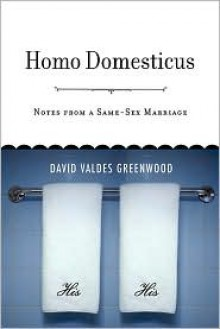 Homo Domesticus: Notes from a Same-Sex Marriage - David Valdes Greenwood