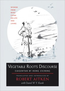 Vegetable Roots Discourse: Wisdom from Ming China on Life and Living - Hong Zicheng, Robert Aitken, Daniel W.Y. Kwok