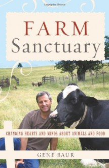 Farm Sanctuary: Changing Hearts and Minds About Animals and Food - Gene Baur