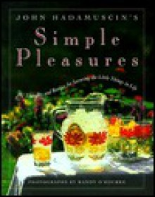 John Hadamuscin's Simple Pleasures: 101 Thoughts and Recipes for Savoring the Little Things in Life - John Hadamuscin