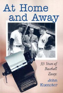 At Home and Away: 33 Years of Baseball Essays - John Kuenster