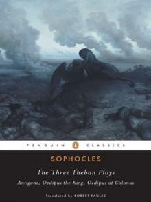 The Three Theban Plays: Antigone; Oedipus the King; Oedipus at Colonus - Robert Fagles, Sophocles, Bernard Knox