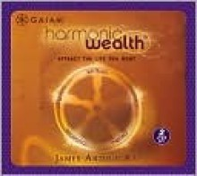 Harmonic Wealth: Attract the Life You Want - James Arthur Ray
