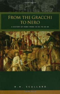 From the Gracchi to Nero: A History of Rome from 133 BC to AD 68 - H.H. Scullard