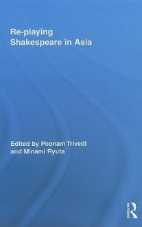 Re-Playing Shakespeare in Asia - Poonam Trivedi, Minami Ryuta
