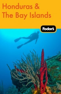 Fodor's Honduras & the Bay Islands - Fodor's Travel Publications Inc., Fodor's Travel Publications Inc.