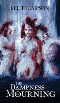 The Dampness Of Mourning - Lee Thompson