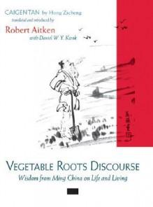 Vegetable Roots Discourse: Wisdom from Ming China on Life and Living - Zicheng Hong, Hong Zicheng, Robert Aitken, Daniel W. Y. Kwok, Daniel W. Kwok, Daniel W.Y. Kwok