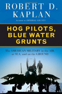 Hog Pilots, Blue Water Grunts: The American Military in the Air, at Sea, and on the Ground - Robert D. Kaplan