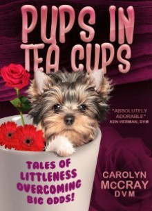 """Pups in Tea Cups: Tales of """"Littleness"""" overcoming BIG odds - Carolyn McCray"""