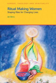 Ritual Making Women: Shaping Rites for Changing Lives - Jan Berry