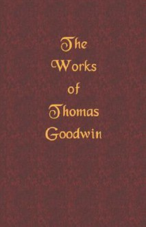 The Works of Thomas Goodwin - Thomas Goodwin