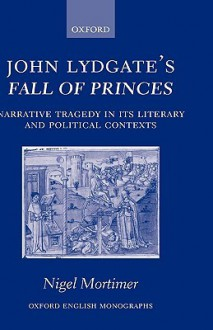 John Lydgate's Fall of Princes: Narrative Tragedy in Its Literary and Political Contexts - Nigel Mortimer