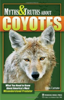 Myths & Truths about Coyotes: What You Need to Know about America 's Most Misunderstood Predator - Carol Cartaino