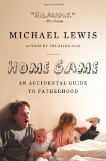 Home Game: An Accidental Guide to Fatherhood - Michael Lewis