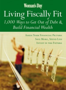 Woman's Day Living Fiscally Fit: 1,000 Ways to Get Out of Debt & Build Financial Wealth - Woman's Day Magazine