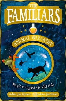 The Familiars: Animal Wizardry - Andrew Jacobson, Adam Epstein