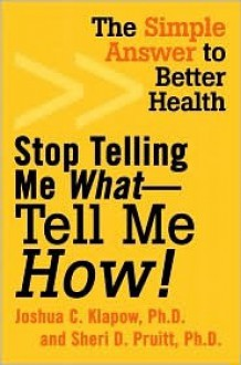 Stop Telling Me What-Tell Me How!: The Simple Answer to Better Health - Joshua C. Klapow, Sheri D. Pruitt