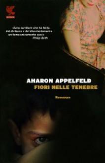 Fiori nelle tenebre - Aharon Appelfeld, Elena Loewenthal