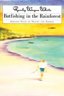 Batfishing in the Rainforest: Strange Tales of Travel and Fishing - Randy Wayne White